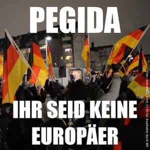 PEGIDA – Ihr seid keine Europäer (Kurze Stellungnahme)